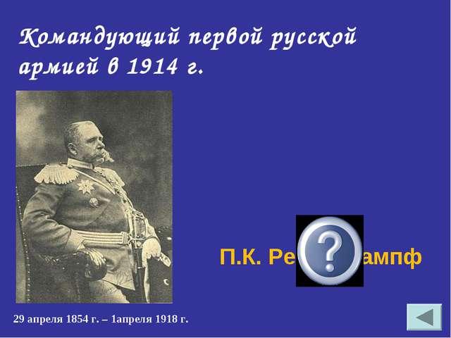 Командующий первой русской армией в 1914 г. П.К. Ренненкампф 29 апреля 1854 г...