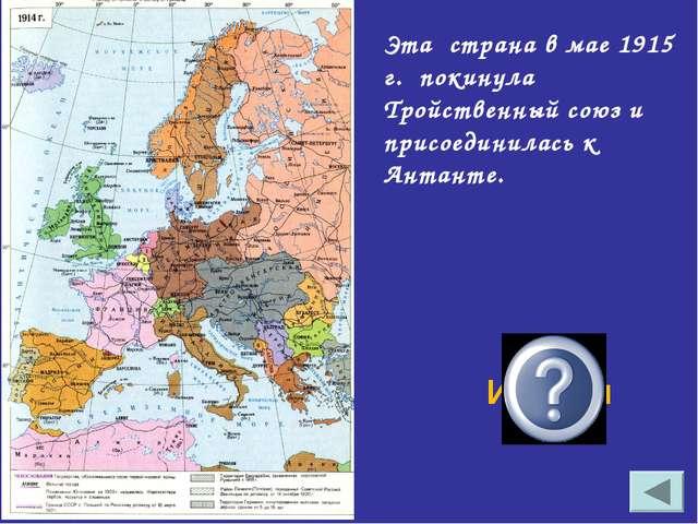 Эта страна в мае 1915 г. покинула Тройственный союз и присоединилась к Антант...