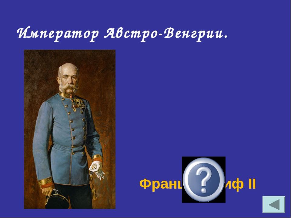 Франц- Иосиф II Император Австро-Венгрии.