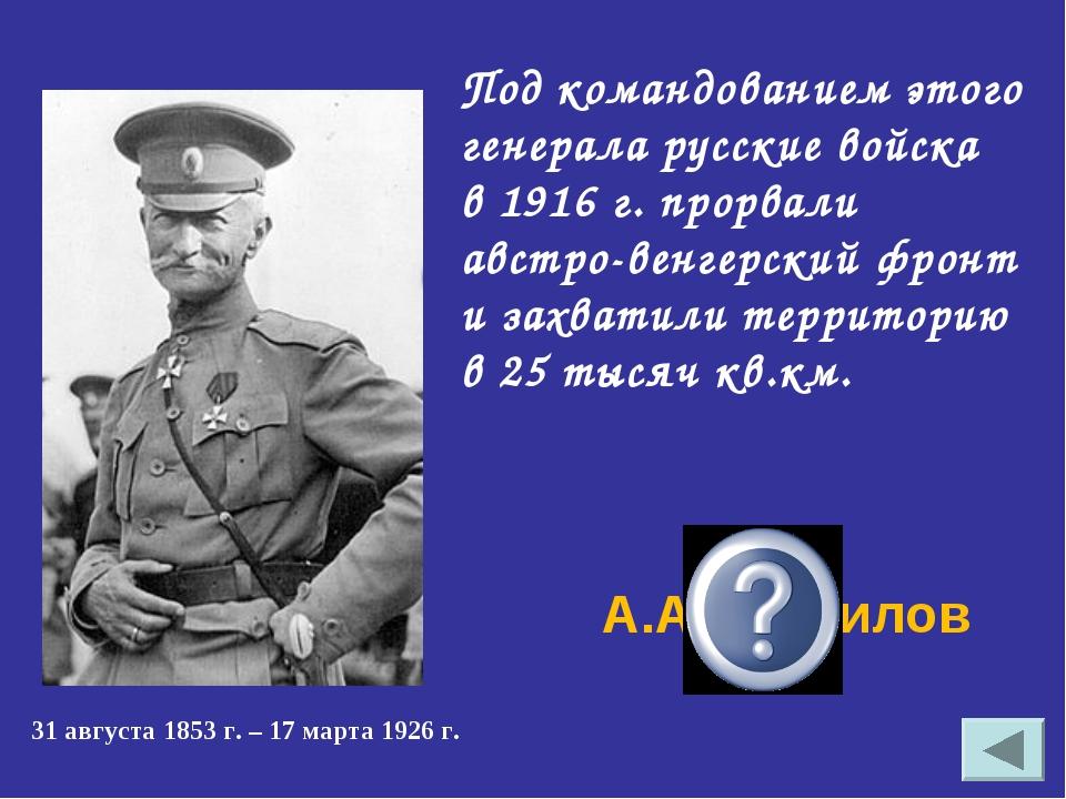 Под командованием этого генерала русские войска в 1916 г. прорвали австро-вен...