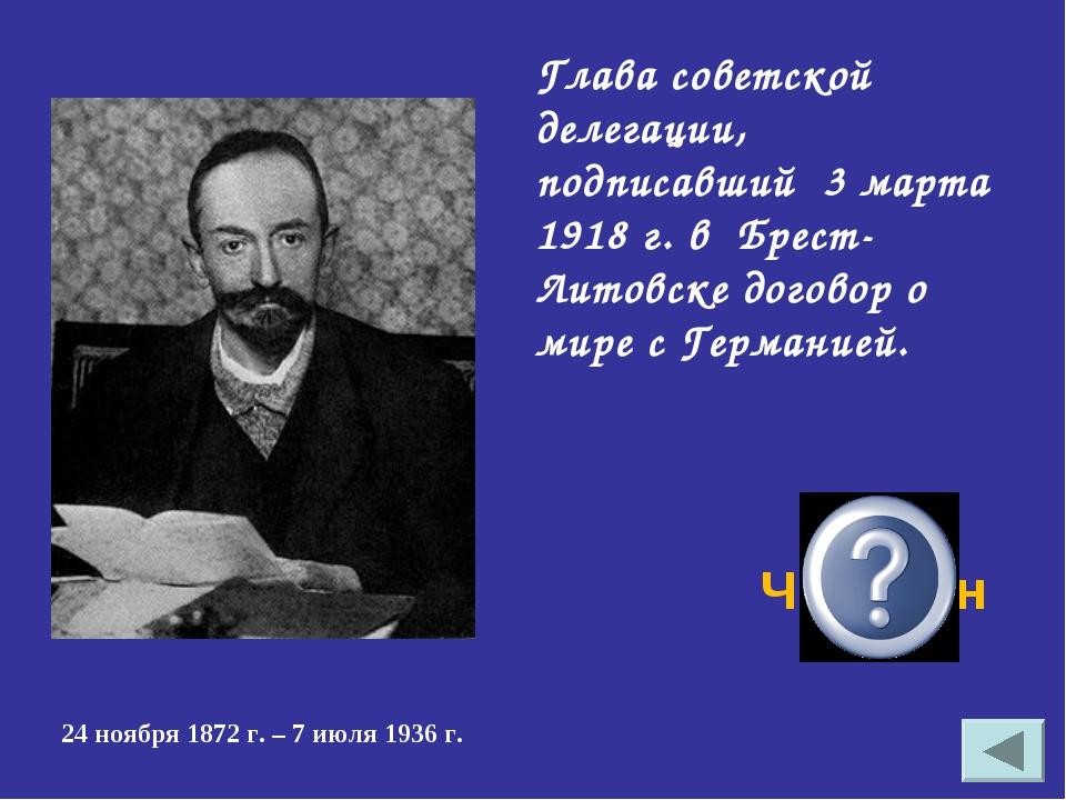 Глава советской делегации, подписавший 3 марта 1918 г. в Брест-Литовске догов...