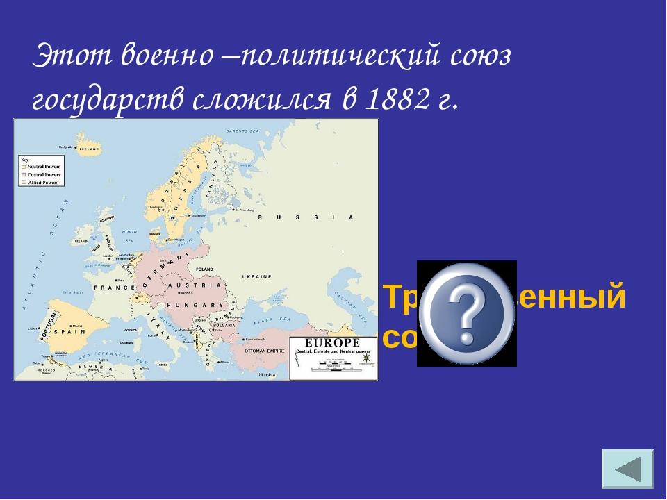 Тройственный союз Этот военно –политический союз государств сложился в 1882 г.
