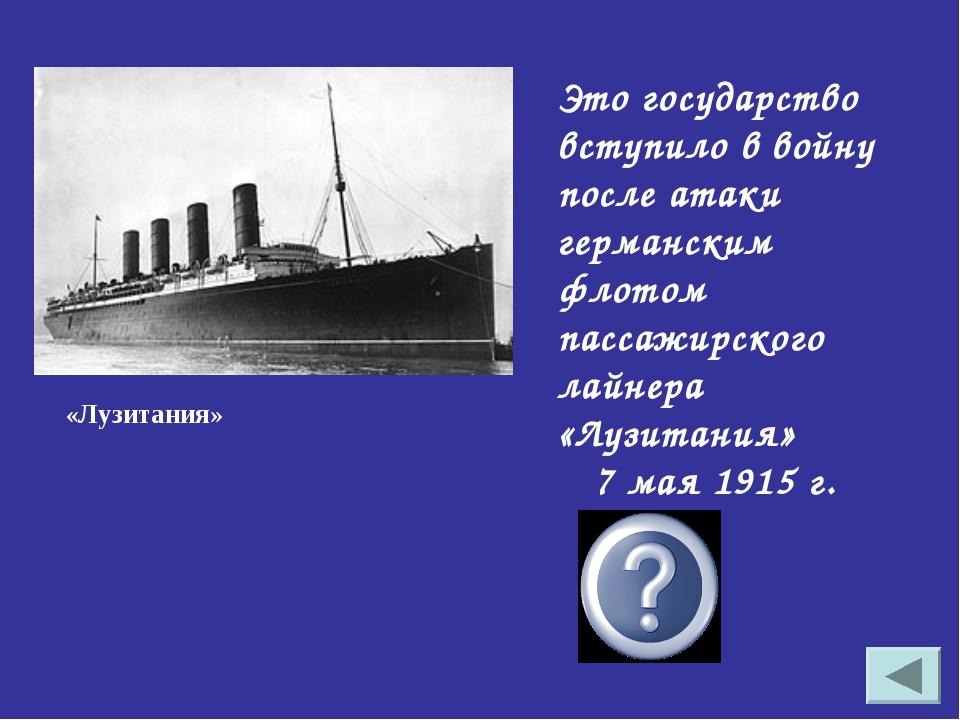 Это государство вступило в войну после атаки германским флотом пассажирского...