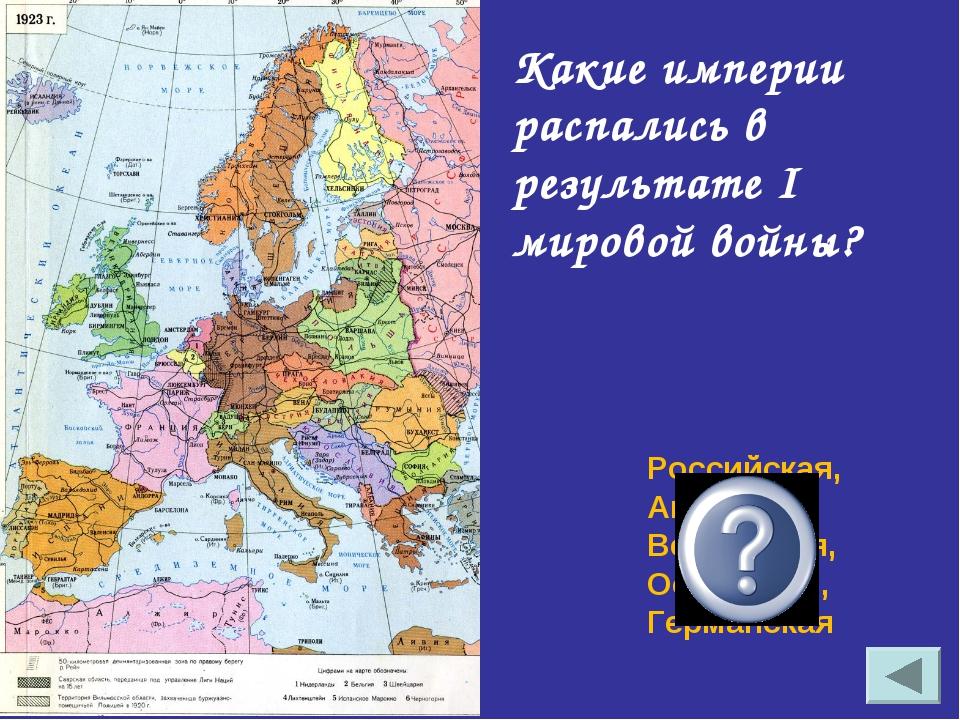 Какие империи распались в результате I мировой войны? Российская, Австро-Венг...