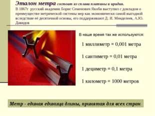 Эталон метра состоит из сплава платины и иридия. В 1867г русский академик Бор