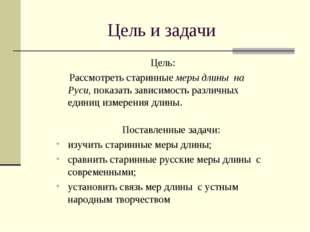 Цель и задачи Цель: Рассмотреть старинные меры длины на Руси, показать завис