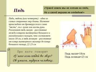 Пядь Пядь, пядень (или четверть) - одна из самых старинных мер длины. Назван