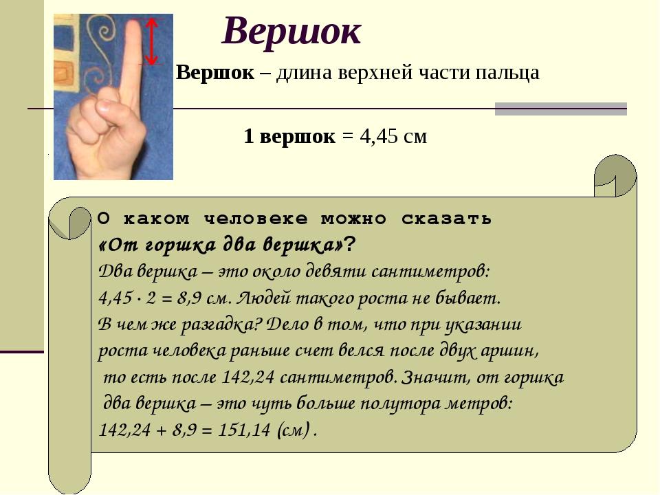 Вершок Вершок – длина верхней части пальца 1 вершок = 4,45 см О каком человек...