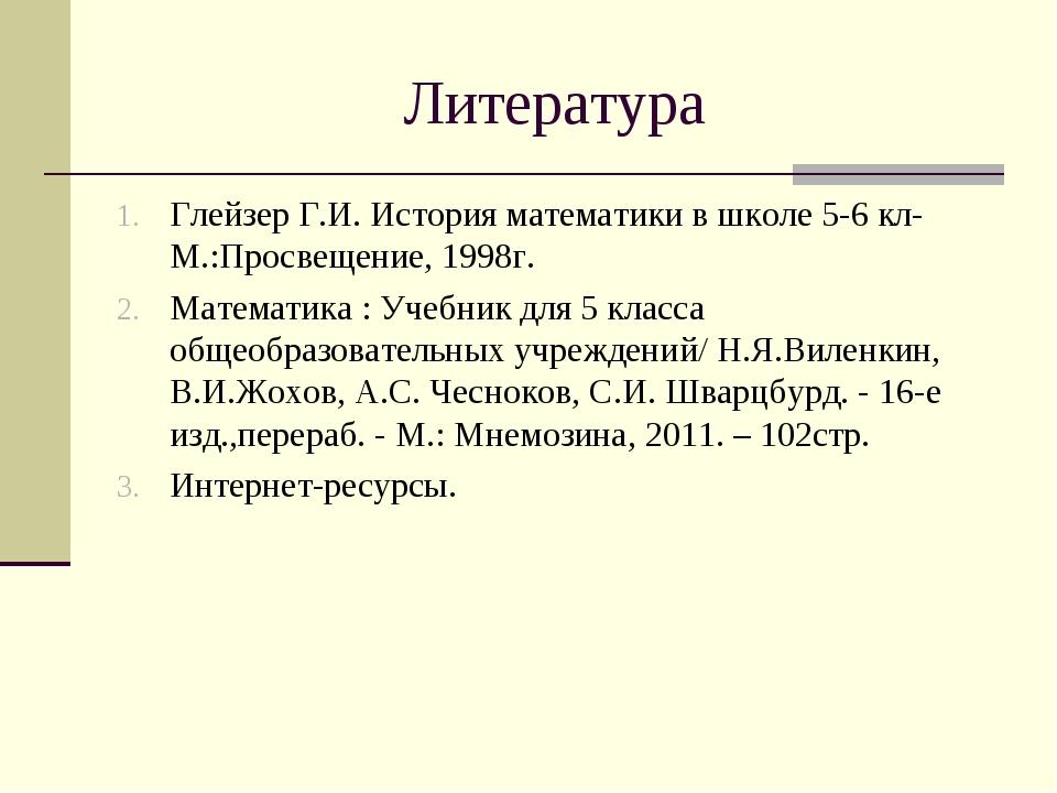 Литература Глейзер Г.И. История математики в школе 5-6 кл- М.:Просвещение, 19...