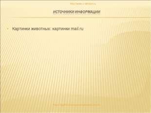 Картинки животных: картинки mail.ru http://www.o-detstve.ru «Моя педагогическ