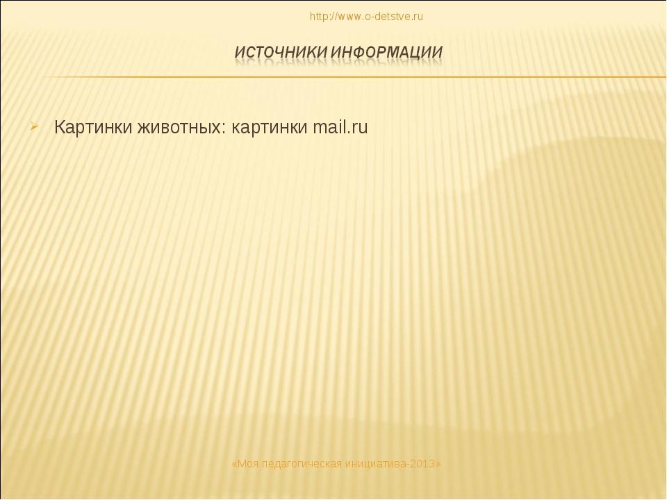 Картинки животных: картинки mail.ru http://www.o-detstve.ru «Моя педагогическ...