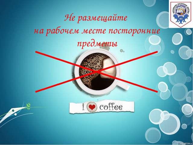Не размещайте на рабочем месте посторонние предметы г. Санкт - Петербург