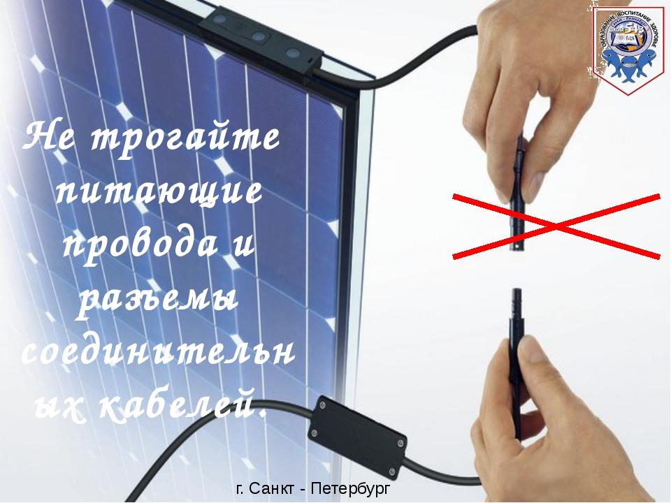 Не трогайте питающие провода и разъемы соединительных кабелей. г. Санкт - Пе...