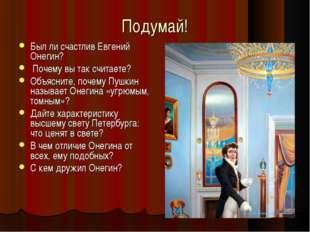Подумай! Был ли счастлив Евгений Онегин? Почему вы так считаете? Объясните, п