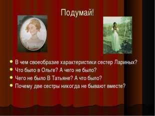Подумай! В чем своеобразие характеристики сестер Лариных? Что было в Ольге? А
