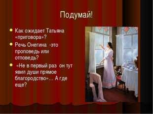 Подумай! Как ожидает Татьяна «приговора»? Речь Онегина -это проповедь или отп