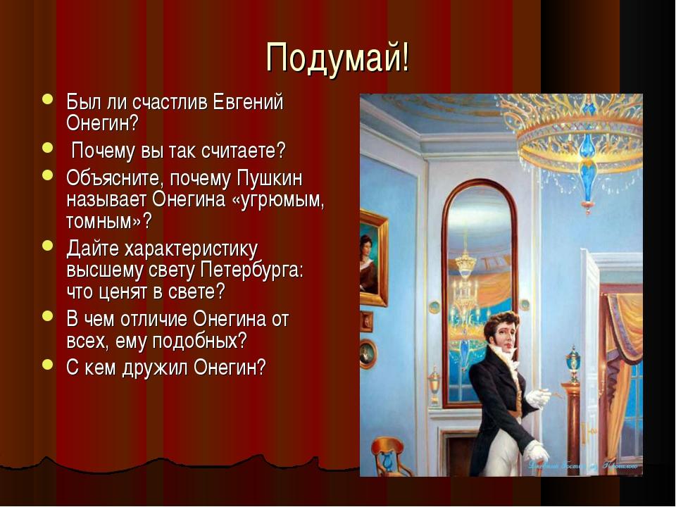 Подумай! Был ли счастлив Евгений Онегин? Почему вы так считаете? Объясните, п...