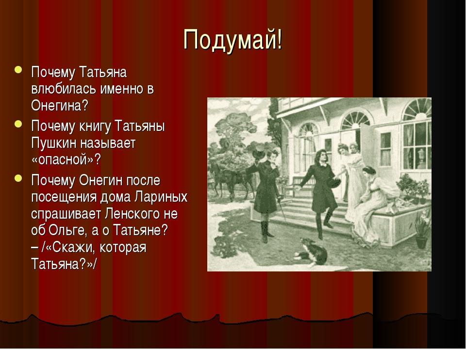Подумай! Почему Татьяна влюбилась именно в Онегина? Почему книгу Татьяны Пушк...