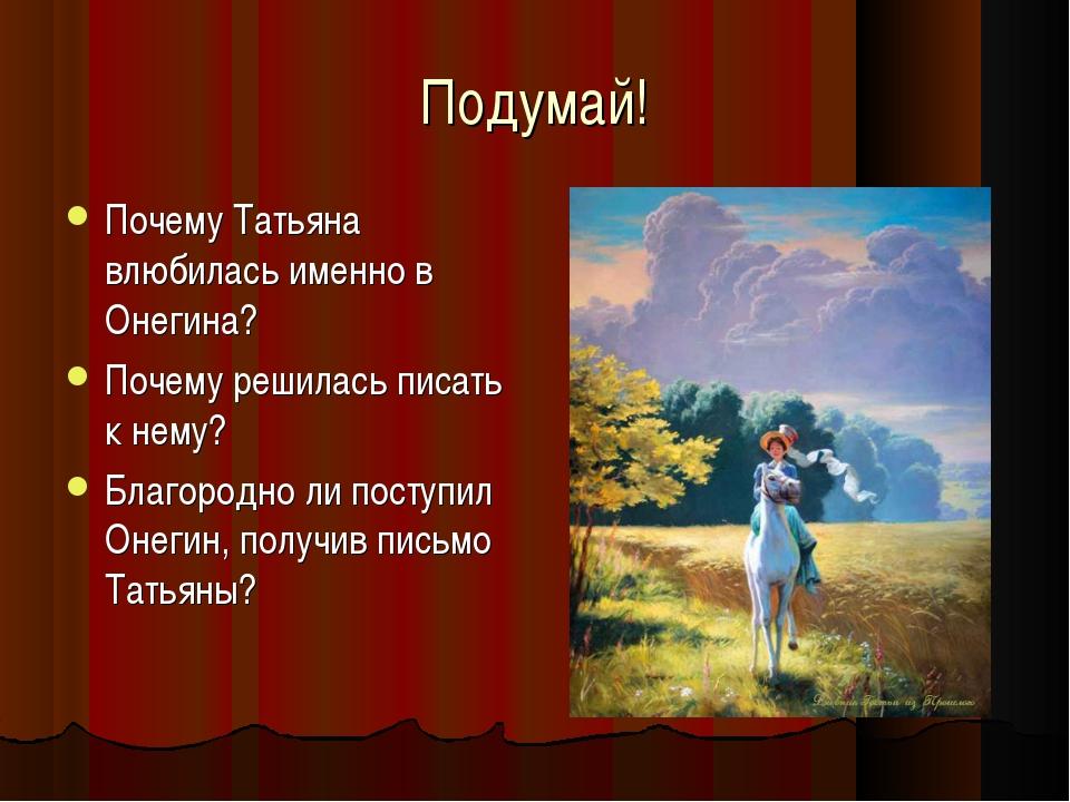Подумай! Почему Татьяна влюбилась именно в Онегина? Почему решилась писать к...