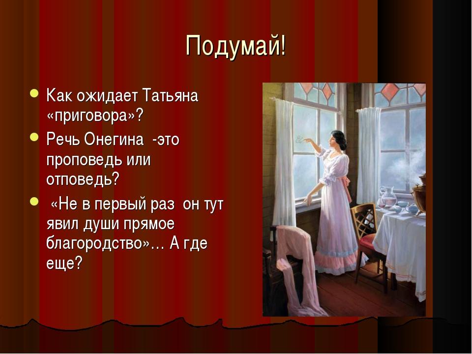 Подумай! Как ожидает Татьяна «приговора»? Речь Онегина -это проповедь или отп...