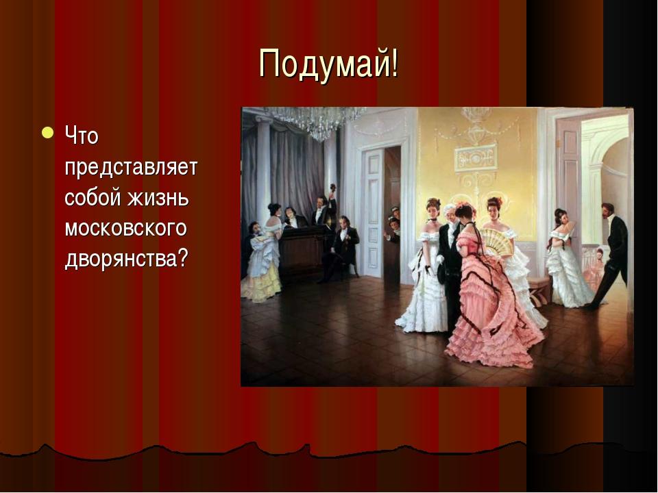 Подумай! Что представляет собой жизнь московского дворянства?