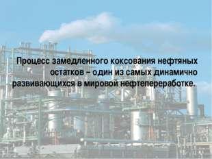 Процесс замедленного коксования нефтяных остатков – один из самых динамично р