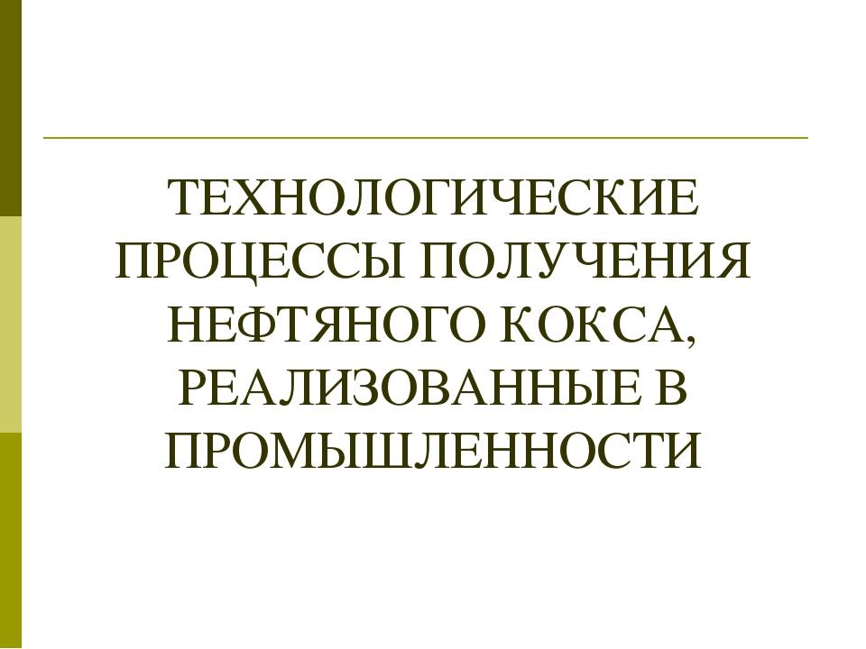 ТЕХНОЛОГИЧЕСКИЕ ПРОЦЕССЫ ПОЛУЧЕНИЯ НЕФТЯНОГО КОКСА, РЕАЛИЗОВАННЫЕ В ПРОМЫШЛЕН...