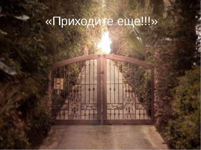 «Приходите еще!!!»