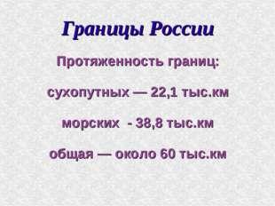 Границы России Протяженность границ: сухопутных — 22,1 тыс.км морских - 38,8