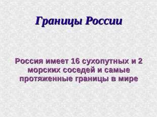 Границы России Россия имеет 16 сухопутных и 2 морских соседей и самые протяже