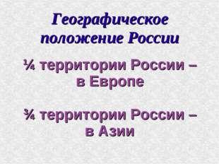 Географическое положение России ¼ территории России – в Европе ¾ территории Р