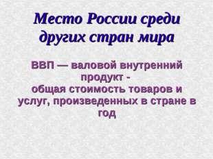 Место России среди других стран мира ВВП — валовой внутренний продукт - общая