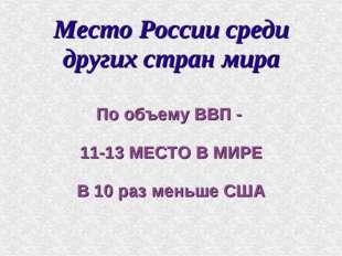 Место России среди других стран мира По объему ВВП - 11-13 МЕСТО В МИРЕ В 10