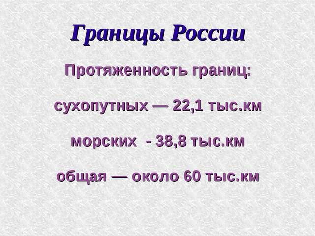Границы России Протяженность границ: сухопутных — 22,1 тыс.км морских - 38,8...