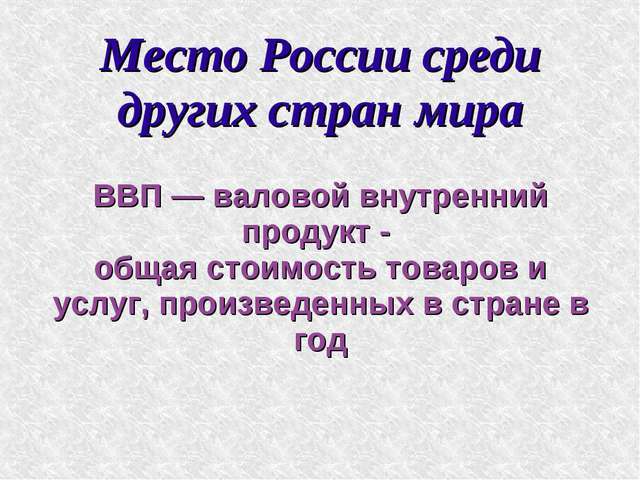 Место России среди других стран мира ВВП — валовой внутренний продукт - общая...