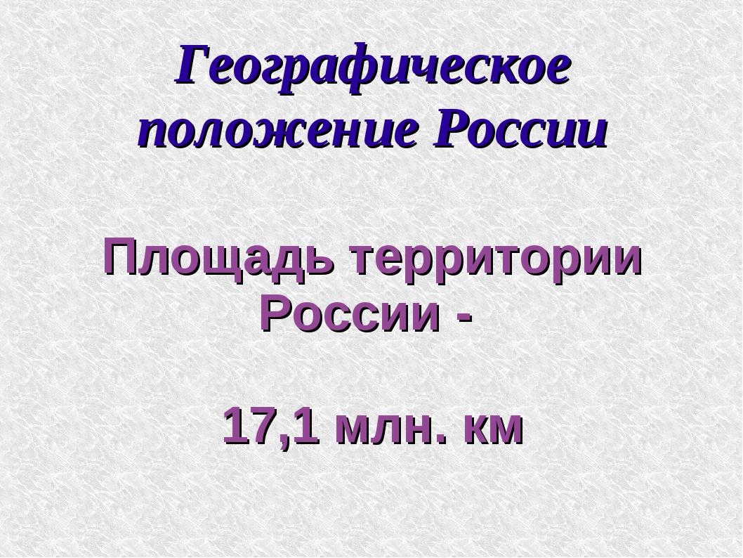 Географическое положение России Площадь территории России - 17,1 млн. км