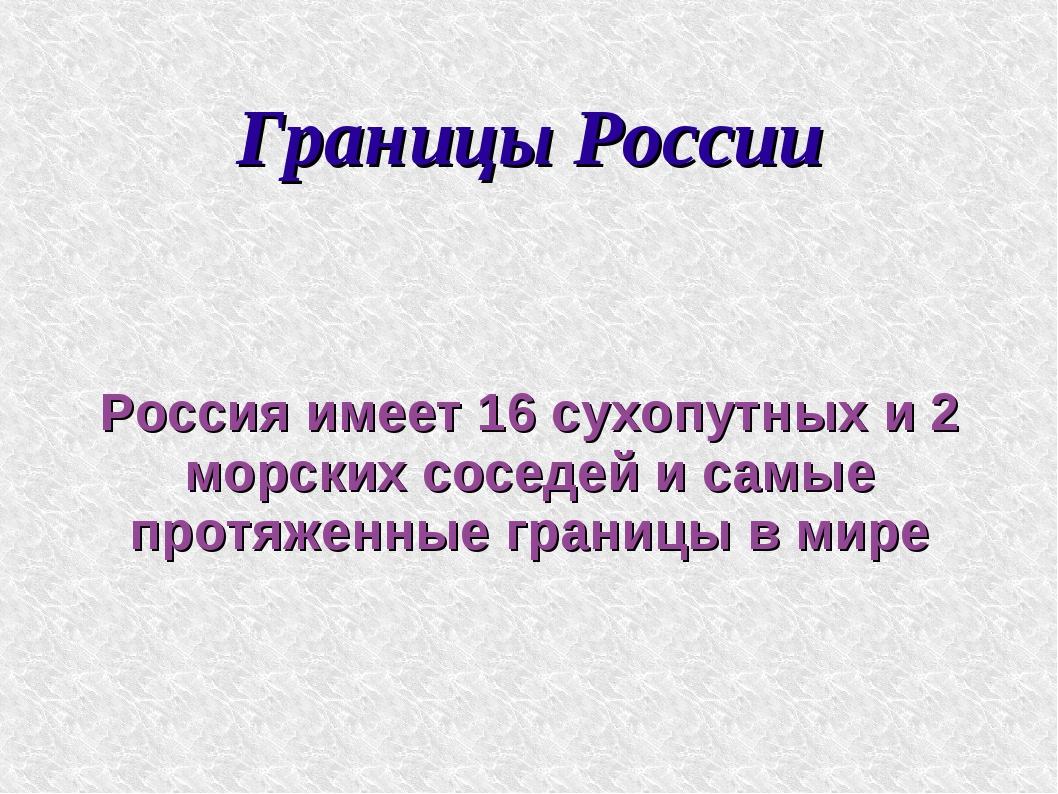 Границы России Россия имеет 16 сухопутных и 2 морских соседей и самые протяже...