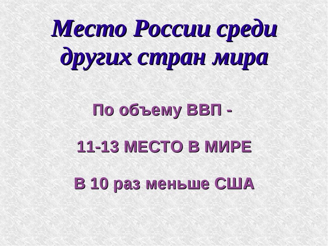 Место России среди других стран мира По объему ВВП - 11-13 МЕСТО В МИРЕ В 10...