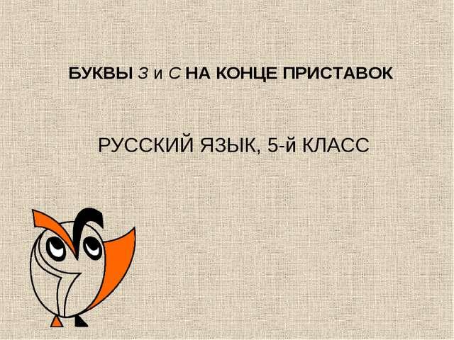 БУКВЫ З и С НА КОНЦЕ ПРИСТАВОК РУССКИЙ ЯЗЫК, 5-й КЛАСС