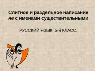 Слитное и раздельное написание не с именами существительными РУССКИЙ ЯЗЫК, 5-