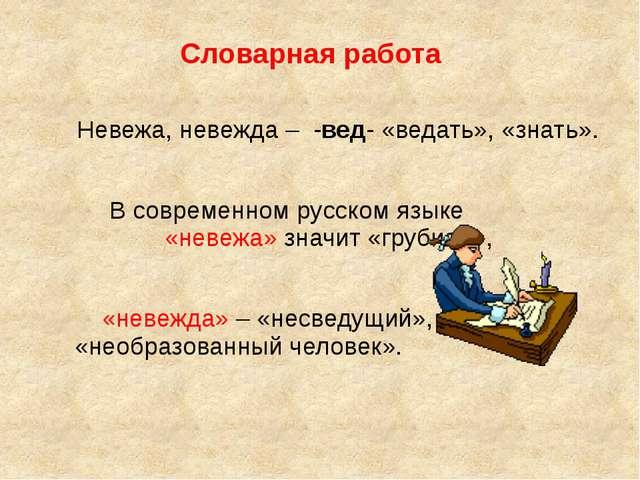 Словарная работа Невежа, невежда – -вед- «ведать», «знать». В современном рус...