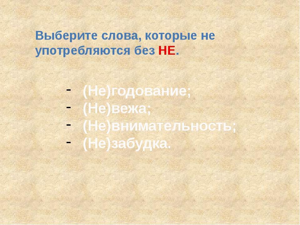 Выберите слова, которые не употребляются без НЕ. (Не)годование; (Не)вежа; (Не...