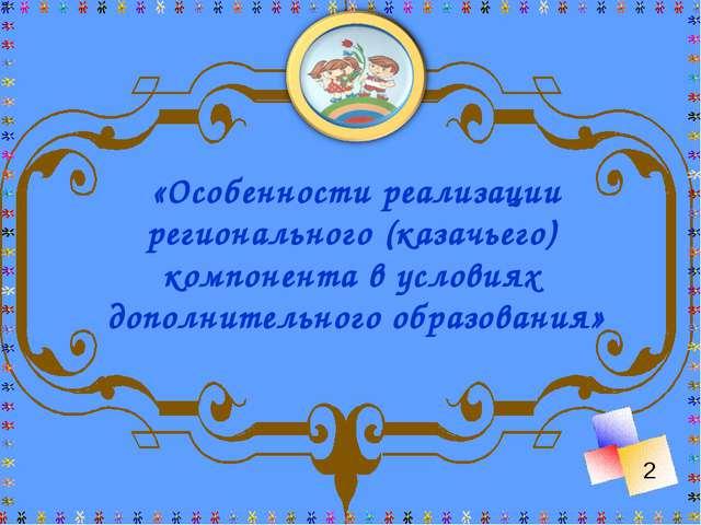 «Особенности реализации регионального (казачьего) компонента в условиях допол...