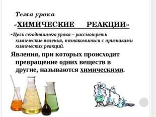 Тема урока «ХИМИЧЕСКИЕ РЕАКЦИИ» -Цель сегодняшнего урока – рассмотреть химич