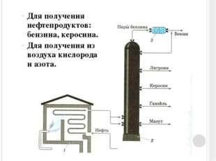 Для получения нефтепродуктов: бензина, керосина. Для получения из воздуха кис