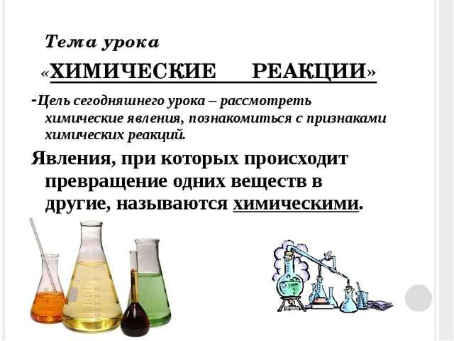 Тема урока «ХИМИЧЕСКИЕ РЕАКЦИИ» -Цель сегодняшнего урока – рассмотреть химич...