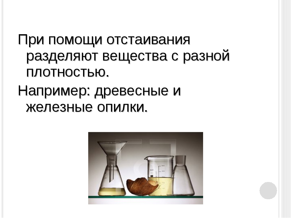 При помощи отстаивания разделяют вещества с разной плотностью. Например: древ...