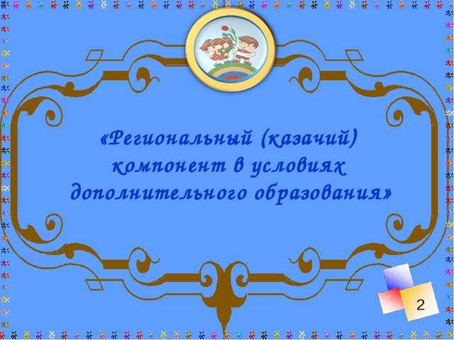 «Региональный (казачий) компонент в условиях дополнительного образования» 2
