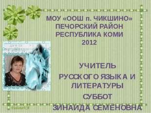 МОУ «ООШ п. ЧИКШИНО» ПЕЧОРСКИЙ РАЙОН РЕСПУБЛИКА КОМИ 2012 УЧИТЕЛЬ РУССКОГО ЯЗ
