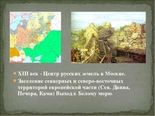 XIII век - Центр русских земель в Москве. Заселение севверных и северо-восточ